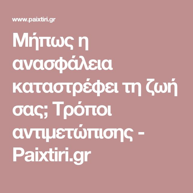 Μήπως η ανασφάλεια καταστρέφει τη ζωή σας; Τρόποι αντιμετώπισης - Paixtiri.gr