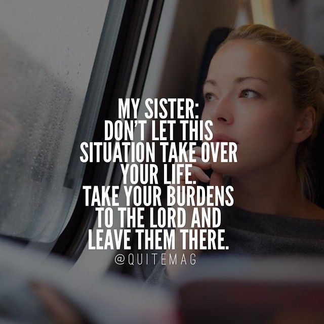 "My dear sister: whatever it is that has you worried, whatever it is that is leaving you confused...remember this: ""Give your burdens to The Lord and he take care of you."" - Psalm 55:22"