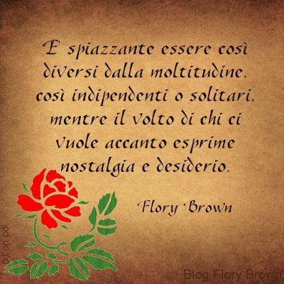 """""""E' spiazzante essere così diversi dalla moltitudine, così indipendenti o solitari, mentre il volto di chi ci vuole accanto esprime nostalgia e desiderio."""" (Flory Brown) - #aforismi #frasi #pensieri #diversità"""