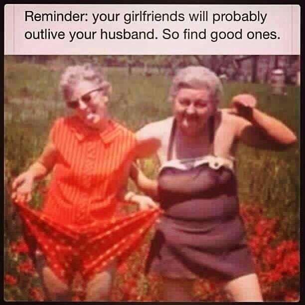 Your girlfriends will probably outlive your husband so find good ones ... |  Quotes | Quotes, Funny, Funny Quotes