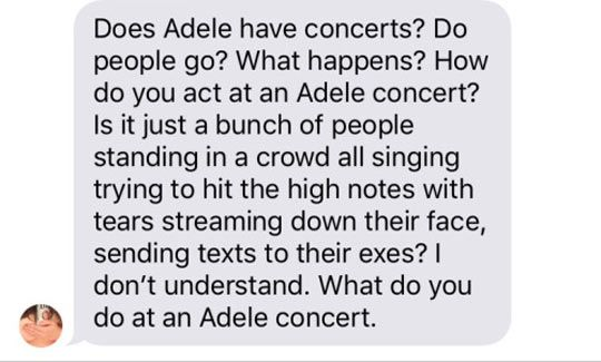 That is exactly what you do at an ADELE concert.