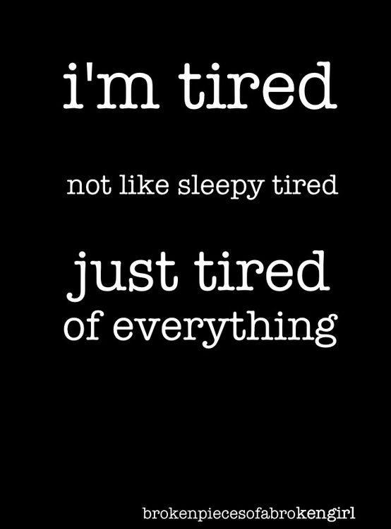 Tired of everything. Pretty much sums up my life right now.