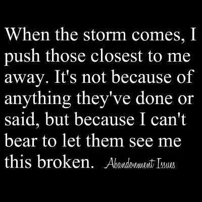 When the storm comes, I push those closest to me away.  It's not because of anything they've done or said, but because I can't bear to let them see me this broken.