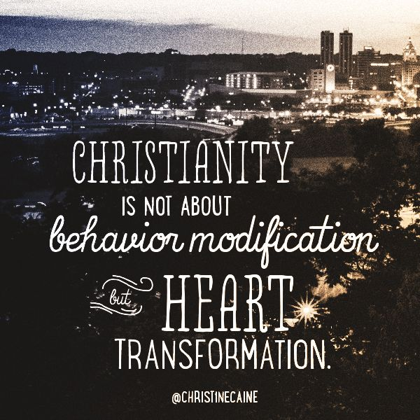 Christianity is not about behavior modification but heart transformation.