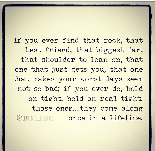If you ever find that rock, that best friend, that biggest fan, that shoulder to lean on, that one that just gets you, hold on tight. They come along once in a lifetime.