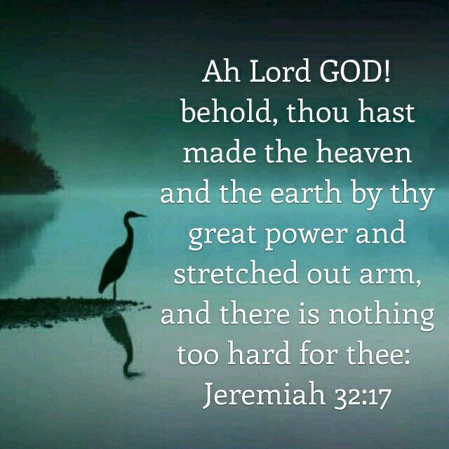 """""""Ah, Lord GOD! Behold, You have made the heavens and the earth by Your great power and outstretched arm. There is nothing too hard for You."""" Jeremiah 32:17 NKJV"""