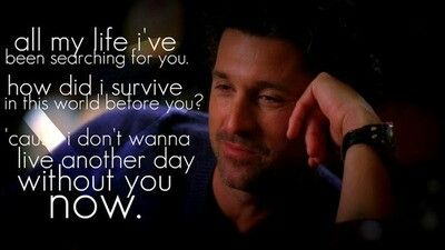 """""""All my life I've been searching for you. How did I survive in this world before you? 'Cause I don't wanna live another day without you now."""" Derek to Meredith; Grey's Anatomy quotes; aww"""