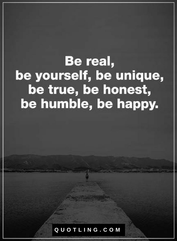 Quotes Be Real Be Yourself Be Unique Be True Be Honest Be Humble Be Happy Be Yourself Quotes Young Quotes Honest Quotes