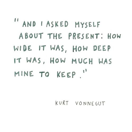 """And I asked myself about the present: How wide it was, how deep it was, how much was mine to keep."" ~ Kurt Vonnecut"