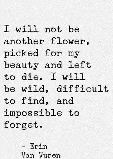 I will not be another flower, picked for my beauty and left to die. I will be wild, difficult to find, and impossible to forget.