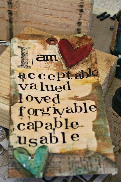 I am acceptable, valued, loved, forgivable, capable, usable.