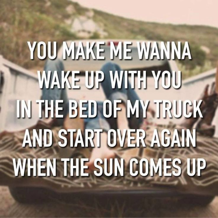 You make me wanna wake up with you in the bed of my truck and ...