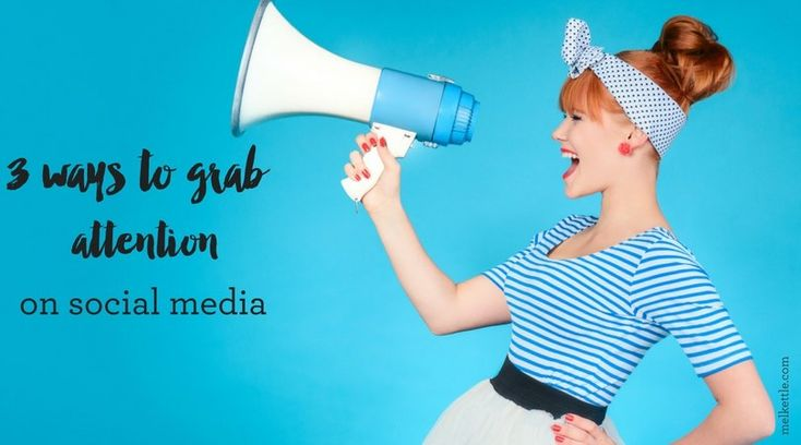 3 ways to grab attention on social media