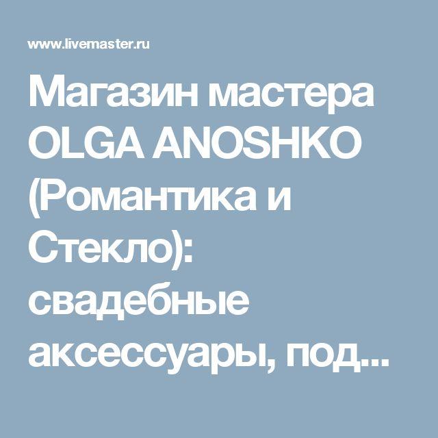 Магазин мастера OLGA ANOSHKO (Романтика и Стекло): свадебные аксессуары, подсвечники, персональные подарки, вазы, кухня