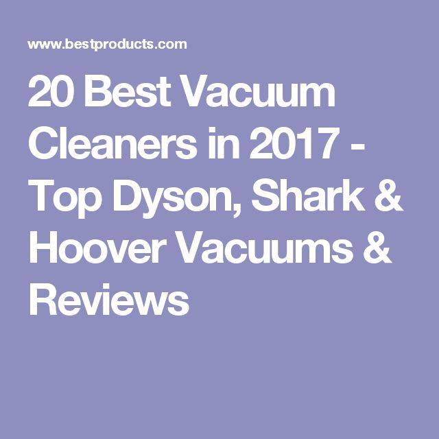 20 Best Vacuum Cleaners in 2017 - Top Dyson, Shark & Hoover Vacuums & Reviews