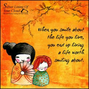 When you smile about the life you live, you end up living a life worth smiling about. _More fantastic quotes on: https://www.facebook.com/SilverLiningOfYourCloud  _Follow my Quote Blog on: http://silverliningofyourcloud.wordpress.com/