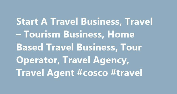 Start A Travel Business, Travel – Tourism Business, Home Based Travel Business, Tour Operator, Travel Agency, Travel Agent #cosco #travel http://travels.remmont.com/start-a-travel-business-travel-tourism-business-home-based-travel-business-tour-operator-travel-agency-travel-agent-cosco-travel/  #online travel agency # Travel Business Academy Build the next generation online travel company. Start a travel business; member-only travel, private sale website, trip operator, tour operator, online…