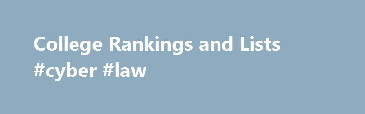 College Rankings and Lists #cyber #law http://laws.nef2.com/2017/05/02/college-rankings-and-lists-cyber-law/  #online university rankings # Best Colleges Rankings and Lists Academic Programs to Look For This is the 14th consecutive year that U.S. News is publishing a list of schools with outstanding examples of academic programs that are believed to lead to student success. With the help of education experts, including staff members of the Association of American Colleges and Universities…