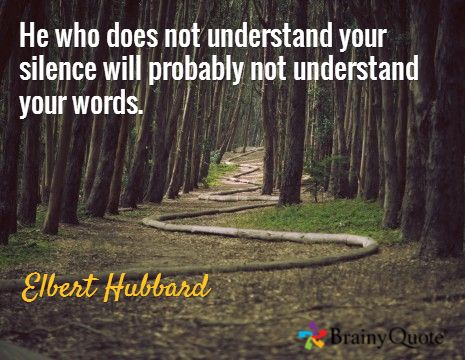He who does not understand your silence will probably not understand your words. / Elbert Hubbard