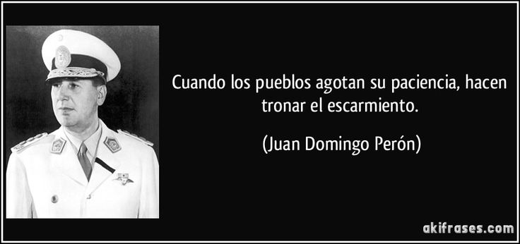 Cuando los pueblos agotan su paciencia, hacen tronar el escarmiento. (Juan Domingo Perón)