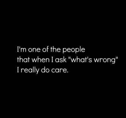 yes so when ever i say that to you i really mean it i dont just want to sound nice and look all caring and fake alright!