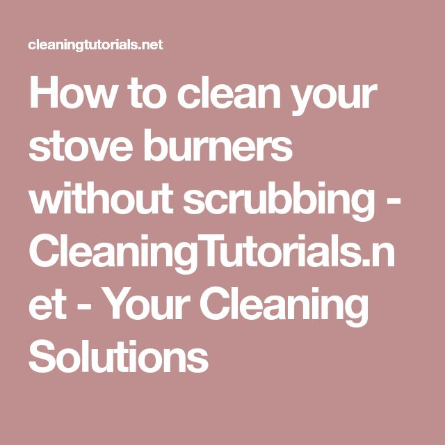 How to clean your stove burners without scrubbing - CleaningTutorials.net - Your Cleaning Solutions