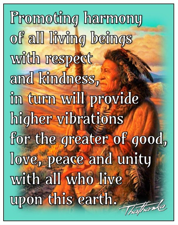 Promoting harmony of all living beings with respect and kindness, in turn will provide higher vibrations for the greater of good, love, peace and unity with all who live upon this earth. ~Thathanka