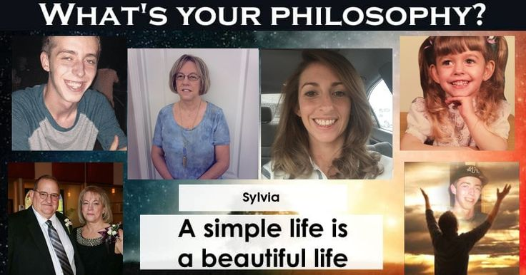 You believe in the simplicity of life. Your principles are simple and clear. Share this to show what your philosophy of life is.