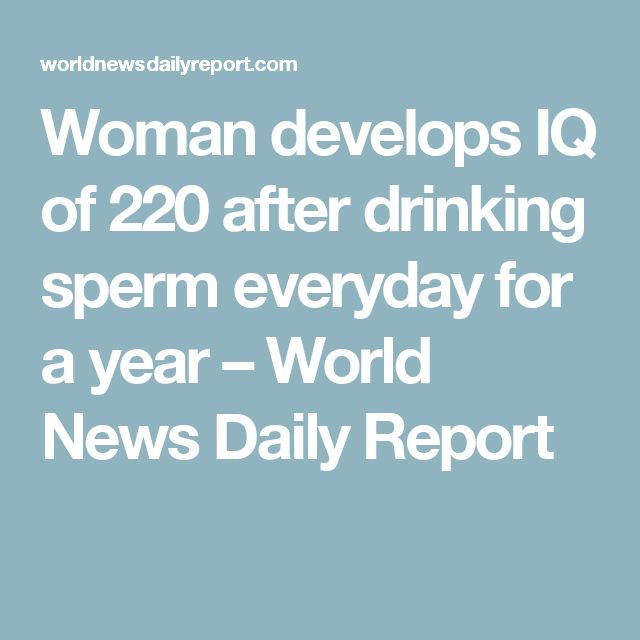 Woman develops IQ of 220 after drinking sperm everyday for a year – World News Daily Report