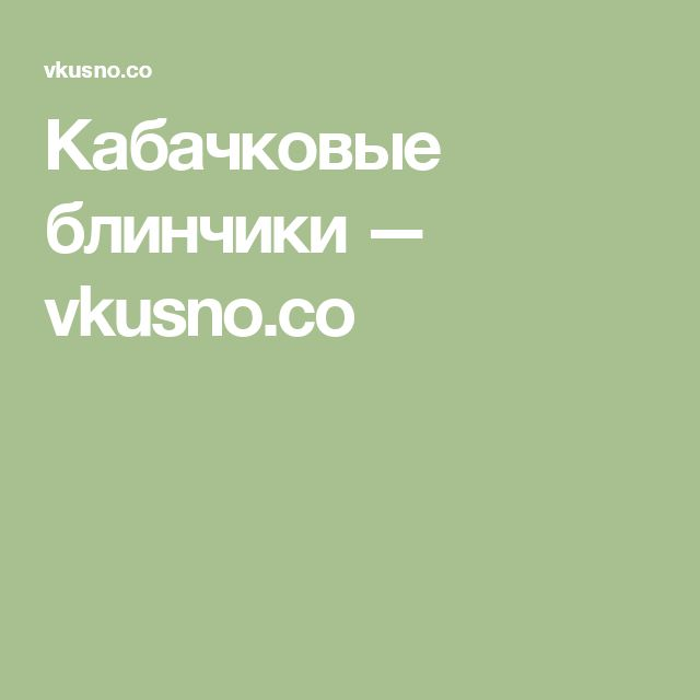 Кабачковые блинчики — vkusno.co
