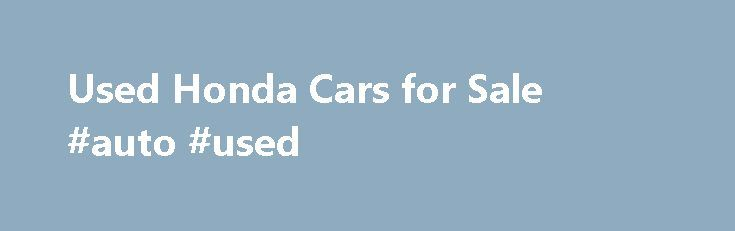 Used Honda Cars for Sale #auto #used http://autos.nef2.com/used-honda-cars-for-sale-auto-used/  #honda used cars # 5,179 Used Honda Cars for Sale Honda intro As the world's largest producer of motorcycles, Honda's reputation as an automobile manufacturer is often somewhat eclipsed by its two-wheeled output. However, since 1963, when their first automobile, the T360, was introduced into the Japanese market, they have been producing a range of practical and reliable cars which have been…