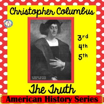"Christopher Columbus ~The Truth~ Grades 3-5, Close   Reading, Fact and Opinion  Do you have to teach about Christopher Columbus in your standards? Columbus Day has been a controversial ""holiday"". Yet it is history and we can teach the facts and allow students to form their own opinions/feelings. This resource will answer the following questions: Did Columbus discover North America (or the United States)? Did he discover the world was round? Did they really believe they would sail off the…"