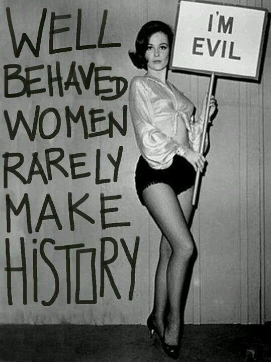 'Well behaved women rarely make history'' - Laurel Thatcher Ulrich (Quote and book title,  published 2007). ☀