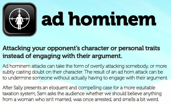 Ad hominem: Attacking your opponent's character or personal traits instead of engaging with their argument.  Ad hominem attacks can take the form of overtly attacking somebody, or more subtly casting doubt on their character. The result of an ad hom attack can be to undermine someone without actually having to engage with their argument.  After Sally presents an eloquent and compelling case for a more equitable taxation system...