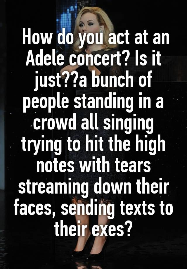 How do you act at an Adele concert? Is it justa bunch of people standing in a crowd all singing trying to hit the high notes with tears streaming down their faces, sending texts to their exes?