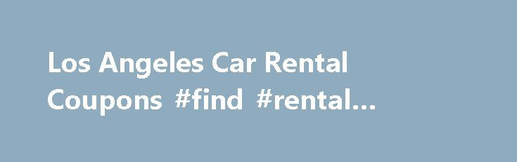 Los Angeles Car Rental Coupons #find #rental #houses http://rental.remmont.com/los-angeles-car-rental-coupons-find-rental-houses/  #coupons for rental cars # Los Angeles Car Rental Coupons When visiting Los Angeles, renting a car is the most convenient way to navigate the city. With endless attractions, scenic drives and fun things to do, choosing a rental car with unlimited or a high mileage limit is important. Not every attraction or destination is...
