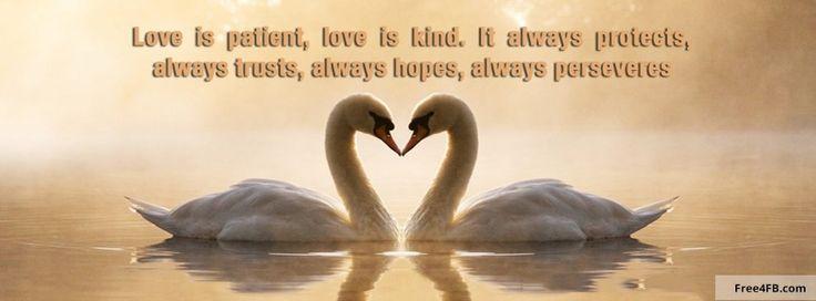 Love is patient, love is kind.  It always protects always trusts,  Always hopes, always perseveres