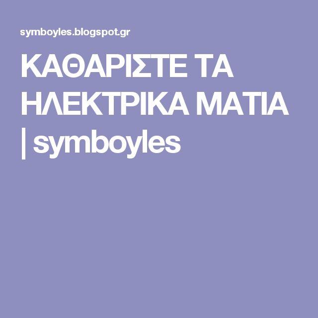 ΚΑΘΑΡΙΣΤΕ ΤΑ ΗΛΕΚΤΡΙΚΑ ΜΑΤΙΑ | symboyles