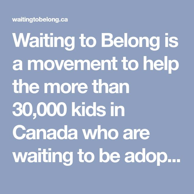 Waiting to Belong is a movement to help the more than 30,000 kids in Canada who are waiting to be adopted. Come join the conversation about adoption and help end the wait.,Waiting to Belong is a movement to help the more than 30,000 kids in Canada who are waiting to be adopted. Come join the conversation about adoption and help end the wait.