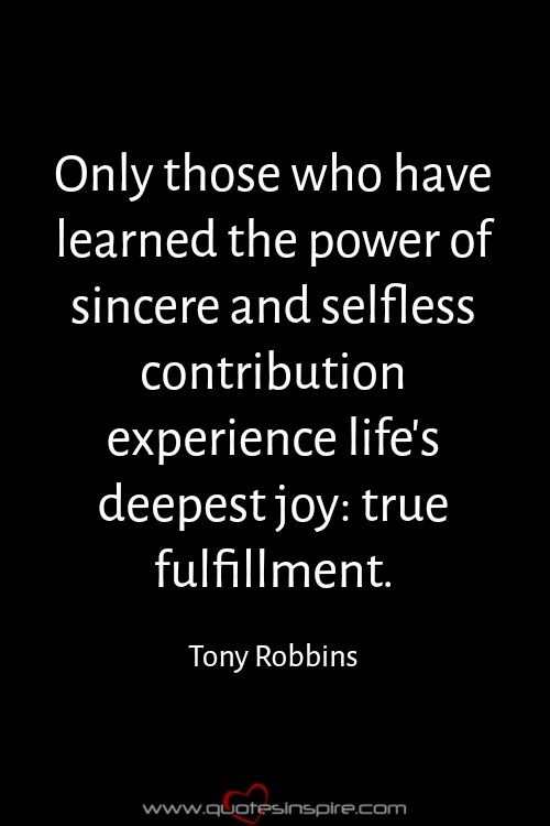 Only those who have learned the power of sincere and selfless contribution experience life's deepest joy: true fulfillment. Tony Robbins
