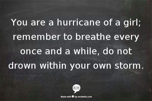 """You are a hurricane of a girl; remember to breathe every once and a while, do no drown within your own storm."" Still learning this....."