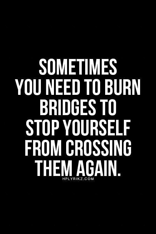 Sometimes you need to burn bridges...