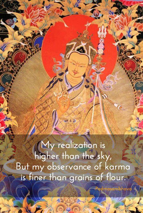 Observance of karma ~ Padmasambhava http://justdharma.com/s/mokyf  My realization is higher than the sky,  But my observance of karma is finer than grains of flour.  – Padmasambhava  source: http://www.lionsroar.com/the-power-of-positive-karma/