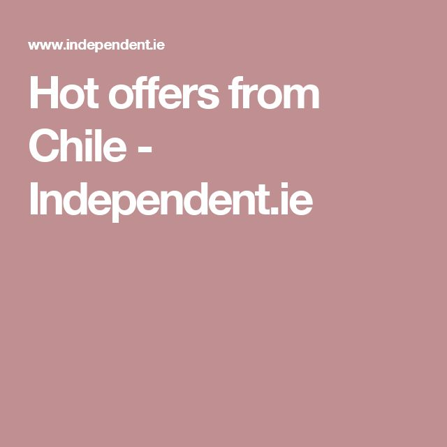 Hot offers from Chile - Independent.ie