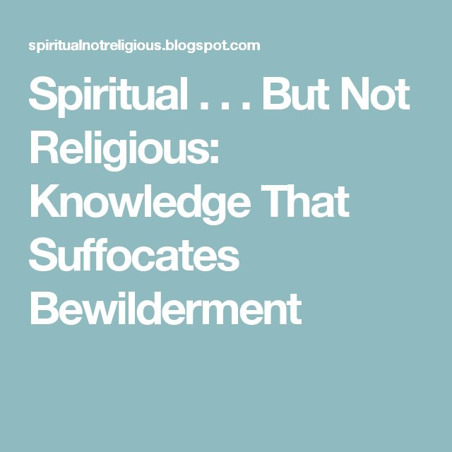 Spiritual . . . But Not Religious: Knowledge That Suffocates Bewilderment