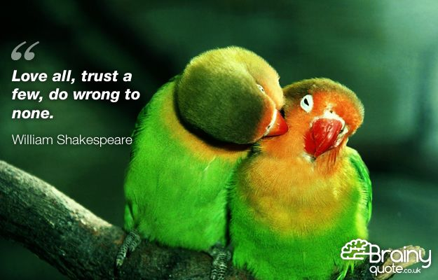 """""""Love all, trust a few, do wrong to none."""""""