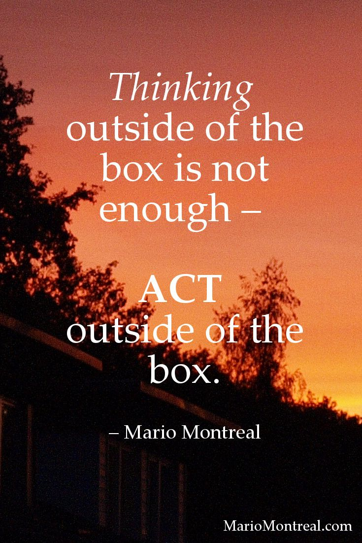 """""""Thinking outside of the box is not enough ― ACT outside of the box."""" ~ Mario Montreal #YourPositiveReinforcement"""
