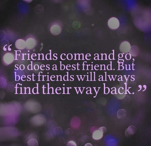 Friends come and go, and so does a best friend. But best friends will always find their way back.