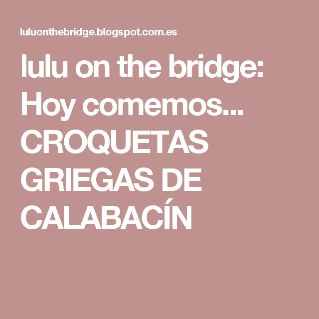lulu on the bridge: Hoy comemos... CROQUETAS GRIEGAS DE CALABACÍN