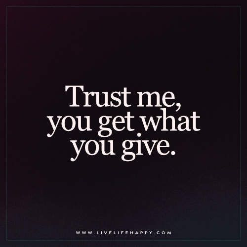 Trust me, you get what you give. – Unknown FacebookTwitterPinterestMore
